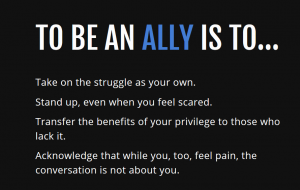 "Image that reads ""to be an ally is to Take on the struggle as your own. Stand up, even when you feel scared. Transfer the benefits of your privilege to those who lack it. Acknowledge that while you, too, feel pain, the conversation is not about you."""