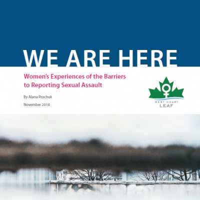 "Cover of the report, which reads ""WE ARE HERE: Women's Experiences of the Barriers to Reporting Sexual Assault, by Alana Prochuk."" The cover has the West Coast LEAF logo and an abstract photograph showing a blurry foreground and some trees barren of leaves in sharp focus in the background."